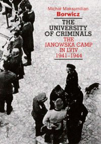 The university of criminals. The Janowska Camp in Lviv 1941-1944