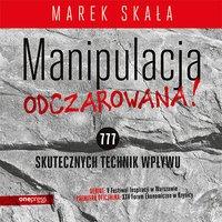 Manipulacja odczarowana! 777 skutecznych technik wpływu - Marek Skała - audiobook