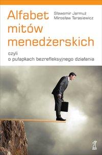 Alfabet mitów menedżerskich, czyli o pułapkach bezrefleksyjnego działania - Sławomir Jarmuż - ebook
