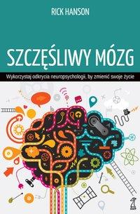 Szczęśliwy mózg. Wykorzystaj odkrycia neuropsychologii, by zmienić...