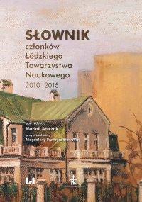 Słownik członków Łódzkiego Towarzystwa Naukowego 2010–2015