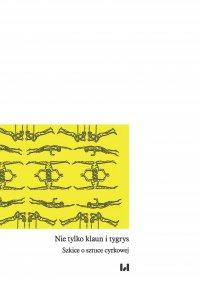 Nie tylko klaun i tygrys. Szkice o sztuce cyrkowej - Małgorzata Leyko - ebook