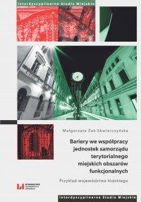 Bariery we współpracy jednostek samorządu terytorialnego miejskich obszarów funkcjonalnych. Przykład województwa łódzkiego - Małgorzata Żak-Skwierczyńska - ebook