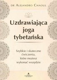 Uzdrawiająca joga tybetańska. Szybkie i skuteczne ćwiczenia, które możesz wykonać wszędzie - dr Alejandro Chaoul - ebook