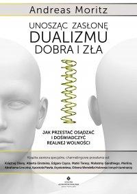 Unosząc zasłonę dualizmu – dobra i zła. Jak przestać osądzać i doświadczyć realnej wolności - Andreas Moritz - ebook