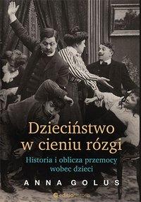 Dzieciństwo w cieniu rózgi. Historia i oblicza przemocy wobec dzieci - Anna Golus - ebook