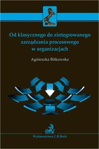 Od klasycznego do zintegrowanego zarządzania procesowego w organizacjach - Agnieszka Bitkowska - ebook