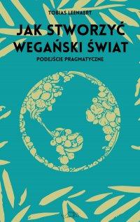 Jak stworzyć wegański świat. Podejście pragmatyczne - Tobias Leenaert - ebook