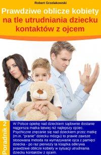 Prawdziwe oblicze kobiety na tle utrudniania dziecku kontaktów z ojcem - Robert Grzelakowski - ebook