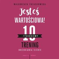 Jesteś wartościowa! 10-tygodniowy trening doceniania siebie - Małgorzata Trzaskowska - audiobook