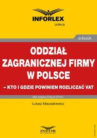 """""""Oddział zagranicznej firmy w Polsce – kto i gdzie powinien rozliczać VAT """" - Łukasz Matusiakiewicz - ebook"""