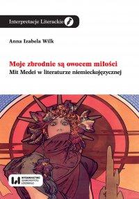 Moje zbrodnie są owocem miłości. Mit Medei w literaturze niemieckojęzycznej - Anna Izabela Wilk - ebook