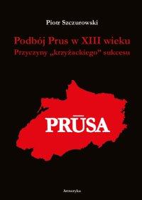 """Podbój Prus w XIII wieku. Przyczyny """"krzyżackiego"""" sukcesu - Piotr Szczurowski - ebook"""