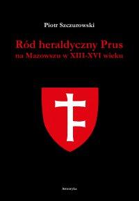 Ród heraldyczny Prus na Mazowszu w XIII-XVI wieku - Piotr Szczurowski - ebook