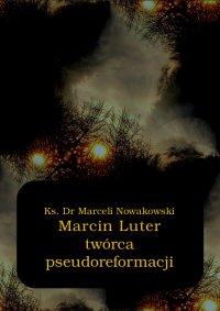 Marcin Luter - twórca pseudoreformacji - Marceli Nowakowski - ebook