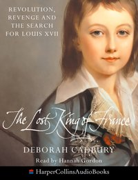 Lost King Of France: Revolution, Revenge and the Search for Louis XVII - Deborah Cadbury - audiobook