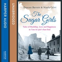 Sugar Girls: Tales of Hardship, Love and Happiness in Tate & Lyleas East End - Duncan Barrett - audiobook