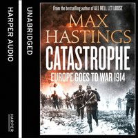 Catastrophe: Volume One: Europe Goes to War 1914 - Max Hastings - audiobook