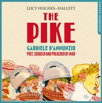 Pike: Gabriele daAnnunzio, Poet, Seducer and Preacher of War - Lucy Hughes-Hallett - audiobook