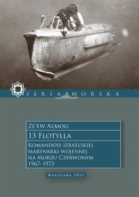 13 Flotylla. Komandosi izraelskiej marynarki wojennej na Morzu Czerwonym 1967–1973 - Ze'ew Almog - ebook