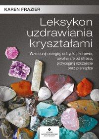 Leksykon uzdrawiania kryształami. Wzmocnij energię, odzyskaj zdrowie, uwolnij się od stresu, przyciągnij szczęście oraz pieniądze - Karen Frazier - ebook