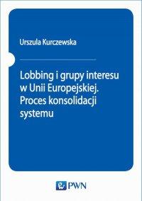 Lobbing i grupy interesu w Unii Europejskiej. Proces konsolidacji systemu - Urszula Kurczewska - ebook