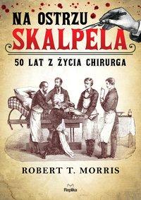 Na ostrzu skalpela. 50 lat z życia chirurga - Robert T. Morris - ebook