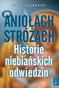 O Aniołach Stróżach. Historie niebiańskich odwiedzin - Jakub Szymański - ebook