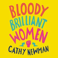 Bloody Brilliant Women: The Pioneers, Revolutionaries and Geniuses Your History Teacher Forgot to Mention - Cathy Newman - audiobook