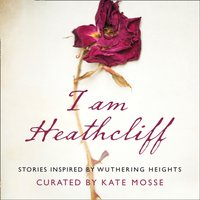 I Am Heathcliff: Stories Inspired by Wuthering Heights - Kate Mosse - audiobook