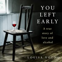 You Left Early: A True Story of Love and Alcohol - Louisa Young - audiobook