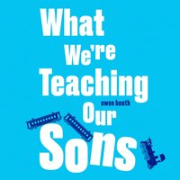 What We're Teaching Our Sons - Owen Booth - audiobook