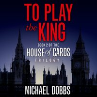 To Play the King (House of Cards Trilogy, Book 2) - Michael Dobbs - audiobook