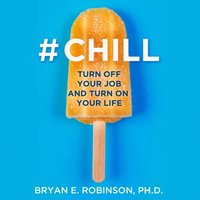#Chill: Turn Off Your Job and Turn On Your Life - Bryan E. Robinson Ph.D. - audiobook