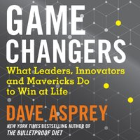 Game Changers: What Leaders, Innovators and Mavericks Do to Win at Life - Dave Asprey - audiobook