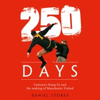250 Days: Cantona's Kung Fu and the Making of Man U - Daniel Storey - audiobook