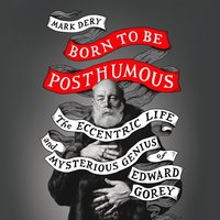 Born to Be Posthumous: The Eccentric Life and Mysterious Genius of Edward Gorey - Mark Dery - audiobook