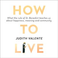 How to Live: What the rule of St. Benedict Teaches Us About Happiness, Meaning, and Community - Judith Valente - audiobook