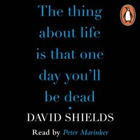Thing About Life Is That One Day You'll Be Dead - David Shields - audiobook