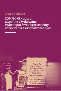 COMMONS - dobra wspólnie użytkowane. Prawnoporównawcze aspekty korzystana z zasobów wodnych
