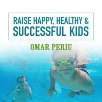 Raise Happy, Healthy & Successful Kids - Omar Periu - audiobook