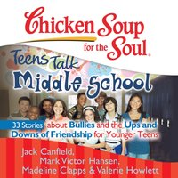 Chicken Soup for the Soul: Teens Talk Middle School - 33 Stories about Bullies and the Ups and Downs of Friendship  for Younger Teens - Jack Canfield - audiobook
