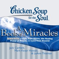 Chicken Soup for the Soul: A Book of Miracles - 32 True Stories of Signs from Above, the Healing Power of Prayer, and Love from Beyond - Jack Canfield - audiobook