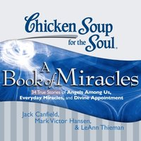 Chicken Soup for the Soul: A Book of Miracles - 34 True Stories of Angels Among Us, Everyday Miracles, and Divine Appointment - Jack Canfield - audiobook