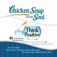 Chicken Soup for the Soul: Think Positive - 21 Inspirational Stories about Overcoming Adversity and Attitude Adjustments - Jack Canfield - audiobook