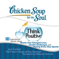 Chicken Soup for the Soul: Think Positive - 30 Inspirational Stories about Words that Changed Lives, Health Challenges, and Making Every Day Special - Jack Canfield - audiobook