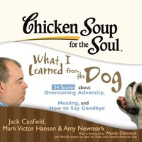 Chicken Soup for the Soul: What I Learned from the Dog - 34 Stories about Overcoming Adversity, Healing, and How to Say Goodbye - Jack Canfield - audiobook