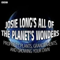 Josie Long's All Of The Planet's Wonders Propriety, Plants, Grandparents, And Growing Your Own (BBC Radio 4 Comedy) - Josie Long - audiobook