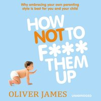 How Not to F*** Them Up - Oliver James - audiobook
