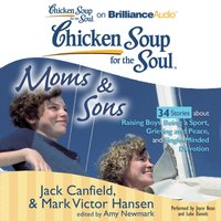 Chicken Soup for the Soul: Moms & Sons - 34 Stories about Raising Boys, Being a Sport, Grieving and Peace, and Single-Minded Devotion - Jack Canfield - audiobook